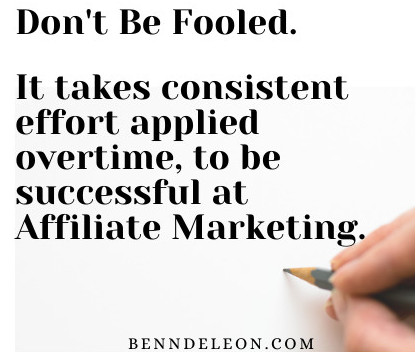 Don't be fooled. It takes consistent effort applied overtime to be successful at affiliate marketing