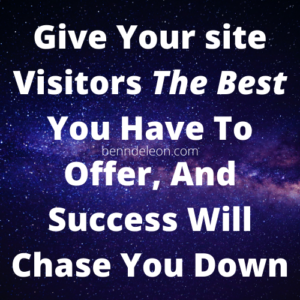 Give your site visitors the best you have to offer and success will chase you down