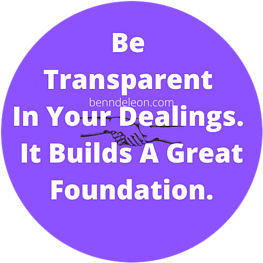 Be Transparent In Your Dealings. It Builds A Great Foundation.