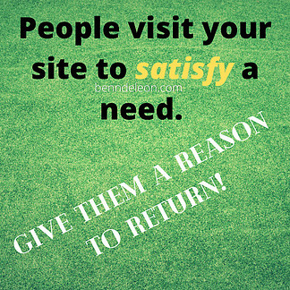 People come to your website to satisfy a need. Give them a reason to return