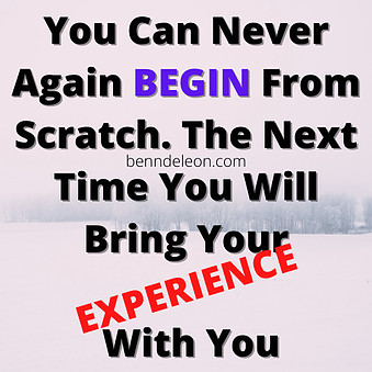 You will never again begin from scratch. The next time you will bring your experience with you.