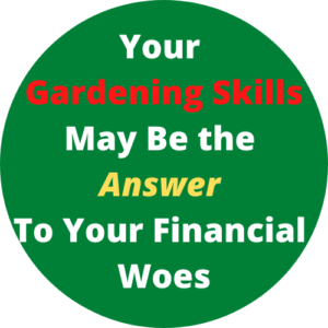Your Gardening Skills May Be The Answer To Your Financial Woes