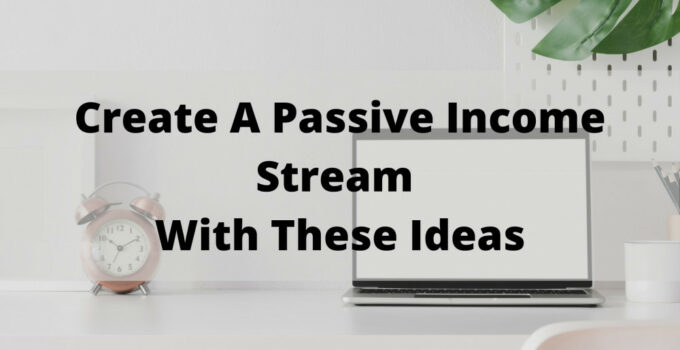 Create A Passive Income Stream With These Ideas
