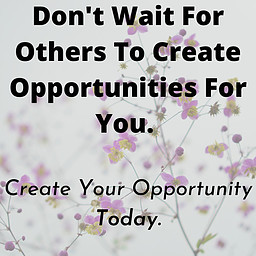 Don't wait for others to create an opportunity for you. Create Your Opportunity Today